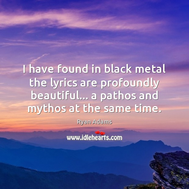 I have found in black metal the lyrics are profoundly beautiful… a Ryan Adams Picture Quote