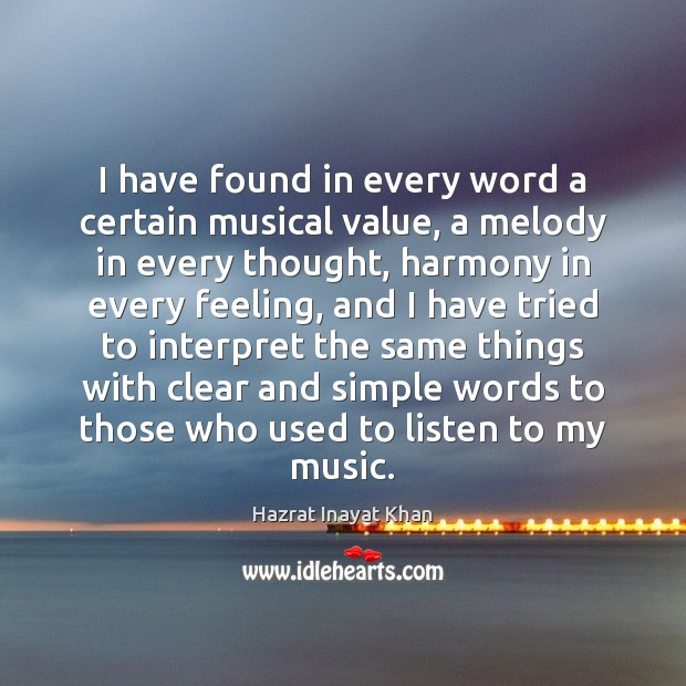 I have found in every word a certain musical value, a melody Hazrat Inayat Khan Picture Quote