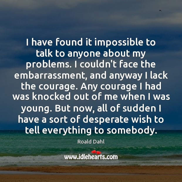 I have found it impossible to talk to anyone about my problems. Roald Dahl Picture Quote
