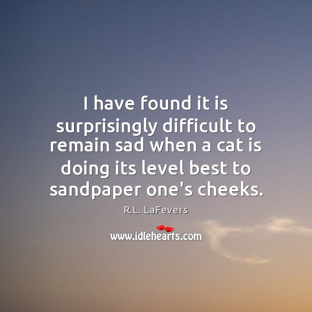 I have found it is surprisingly difficult to remain sad when a R.L. LaFevers Picture Quote