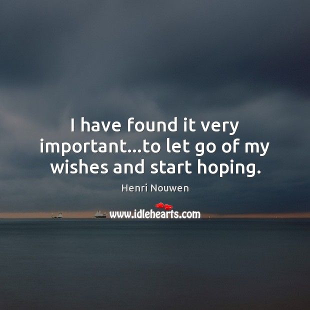 I have found it very important…to let go of my wishes and start hoping. Henri Nouwen Picture Quote