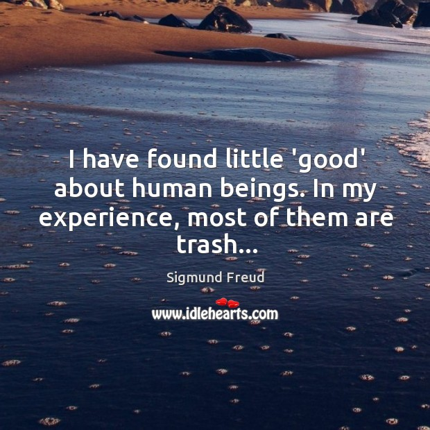 Image, I have found little 'good' about human beings. In my experience, most of them are trash…
