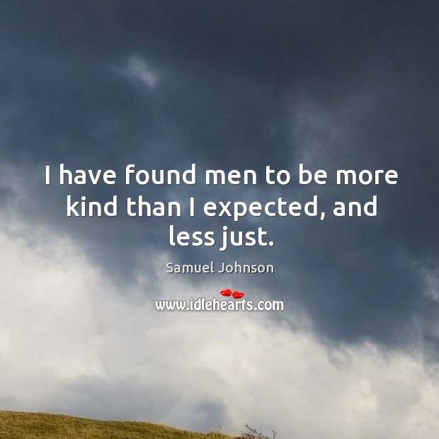 Image, I have found men to be more kind than I expected, and less just.