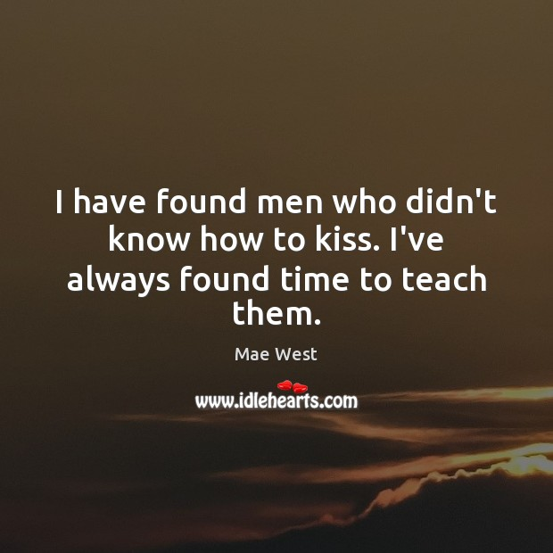 Image, I have found men who didn't know how to kiss. I've always found time to teach them.