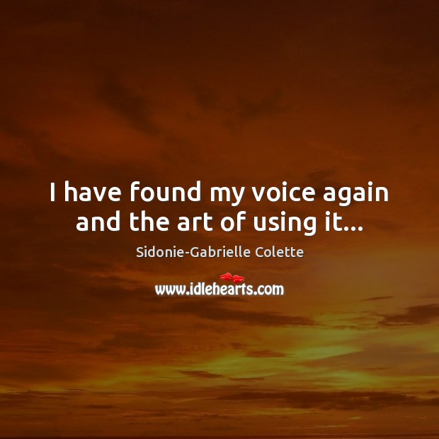 I have found my voice again and the art of using it… Sidonie-Gabrielle Colette Picture Quote