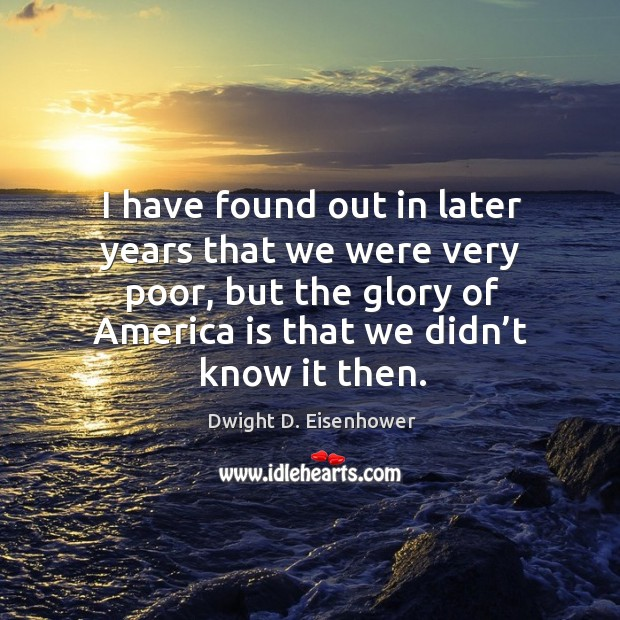 Image, I have found out in later years that we were very poor, but the glory of america is that we didn't know it then.