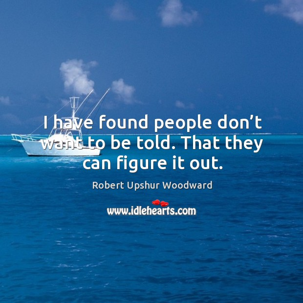 I have found people don't want to be told. That they can figure it out. Image