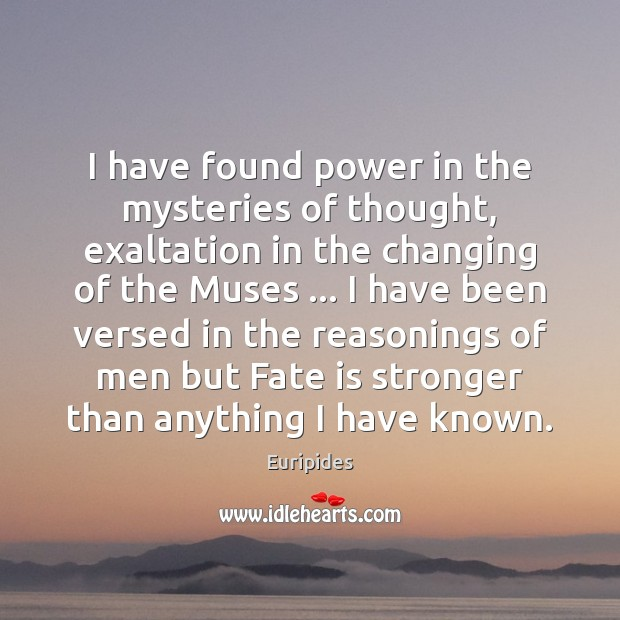 I have found power in the mysteries of thought, exaltation in the Image