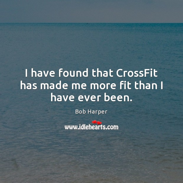 I have found that CrossFit has made me more fit than I have ever been. Bob Harper Picture Quote