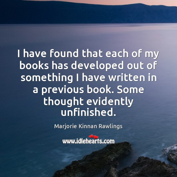 I have found that each of my books has developed out of Marjorie Kinnan Rawlings Picture Quote