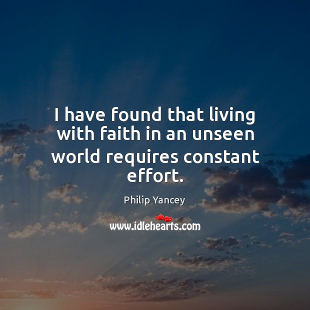 I have found that living with faith in an unseen world requires constant effort. Philip Yancey Picture Quote