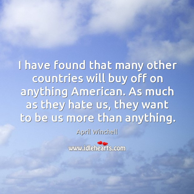 I have found that many other countries will buy off on anything american. April Winchell Picture Quote