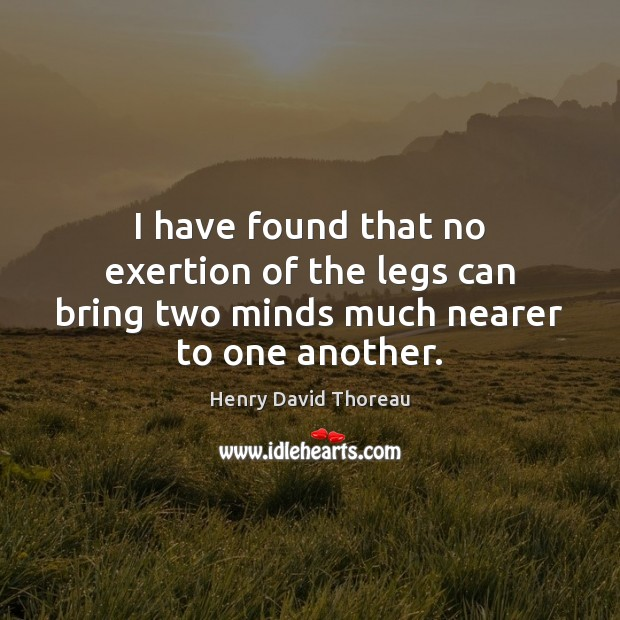 I have found that no exertion of the legs can bring two minds much nearer to one another. Image
