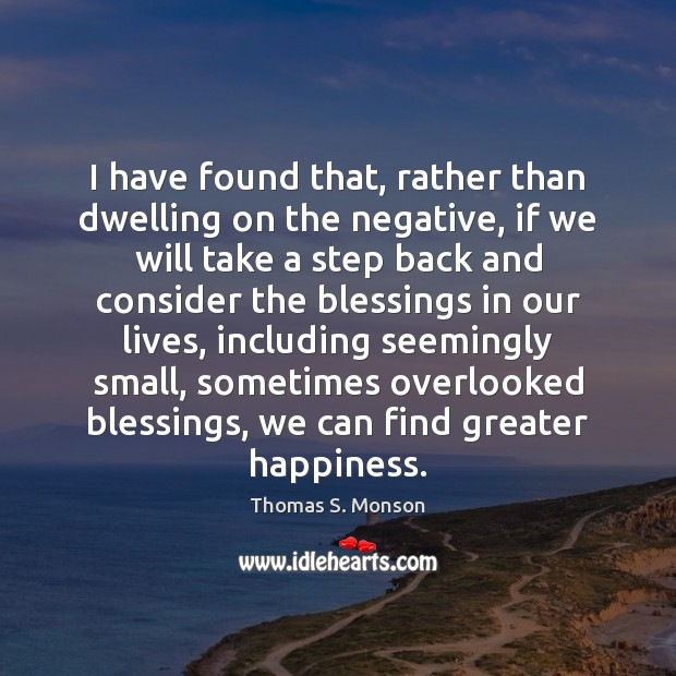 I have found that, rather than dwelling on the negative, if we Thomas S. Monson Picture Quote