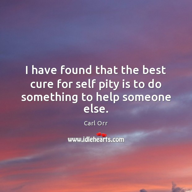Image, I have found that the best cure for self pity is to do something to help someone else.
