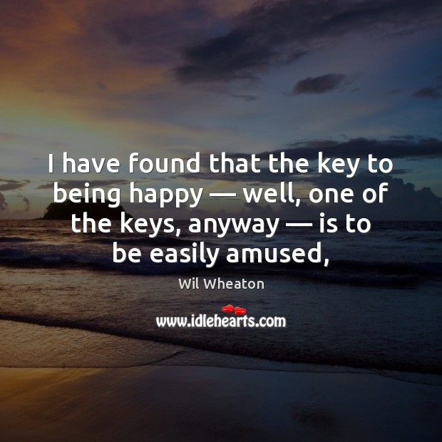 I have found that the key to being happy — well, one of Wil Wheaton Picture Quote