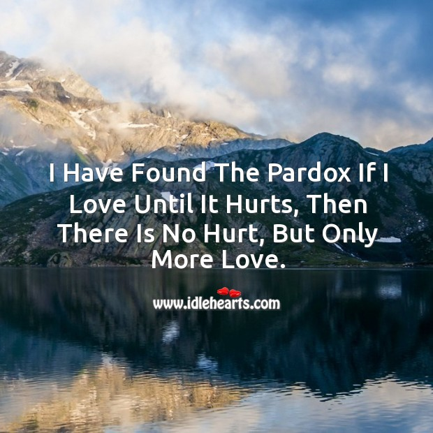I have found the pardox if I love until it hurts, then there is no hurt, but only more love. Image