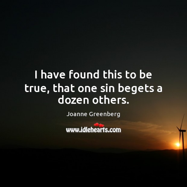 I have found this to be true, that one sin begets a dozen others. Image