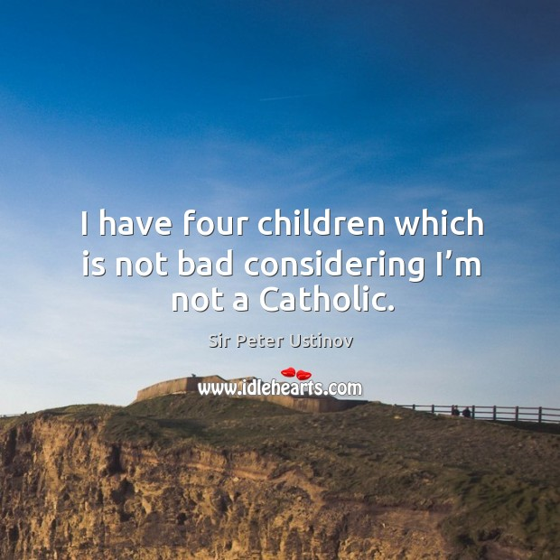 I have four children which is not bad considering I'm not a catholic. Sir Peter Ustinov Picture Quote