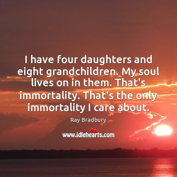 Image, I have four daughters and eight grandchildren. My soul lives on in