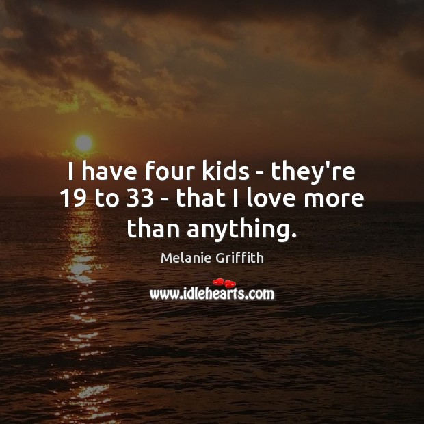 I have four kids – they're 19 to 33 – that I love more than anything. Image