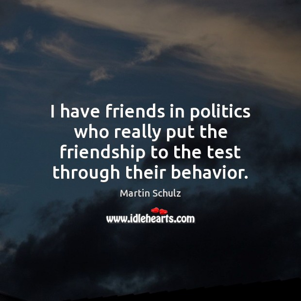 I have friends in politics who really put the friendship to the Martin Schulz Picture Quote