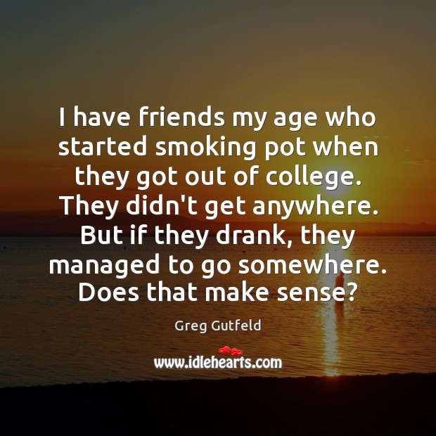I have friends my age who started smoking pot when they got Greg Gutfeld Picture Quote