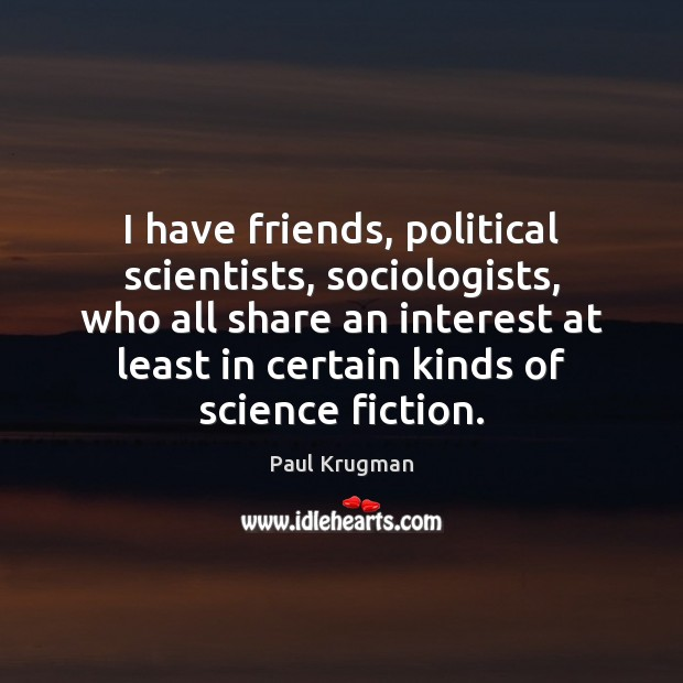 Image, I have friends, political scientists, sociologists, who all share an interest at