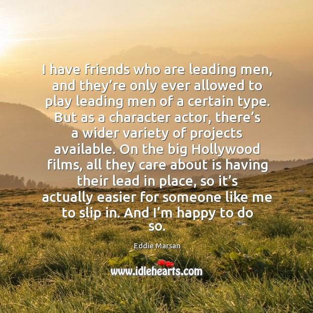 I have friends who are leading men, and they're only ever allowed to play leading men of a certain type. Image