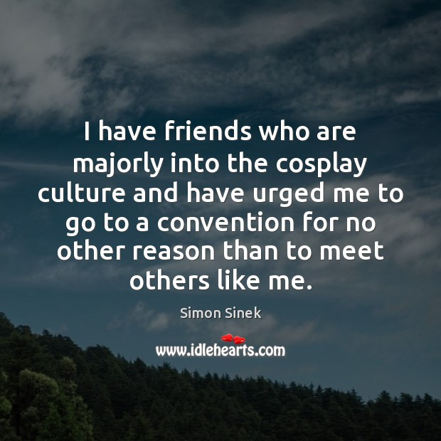 I have friends who are majorly into the cosplay culture and have Simon Sinek Picture Quote
