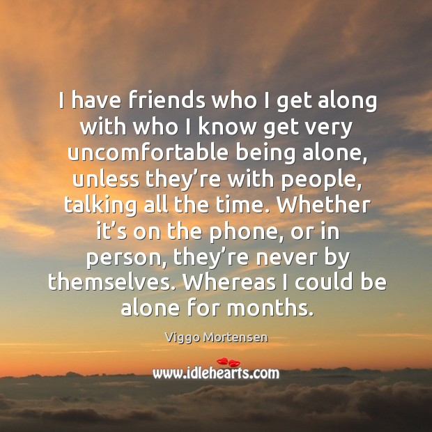 I have friends who I get along with who I know get very uncomfortable being alone Image