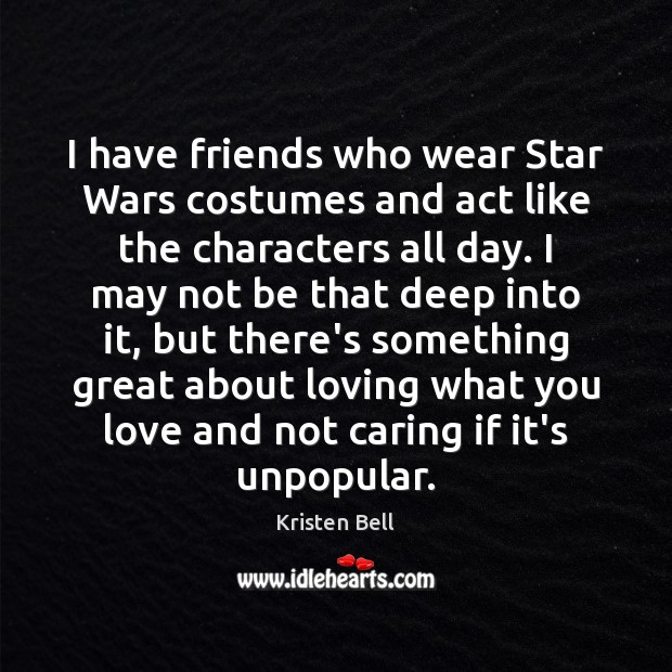 I have friends who wear Star Wars costumes and act like the Kristen Bell Picture Quote