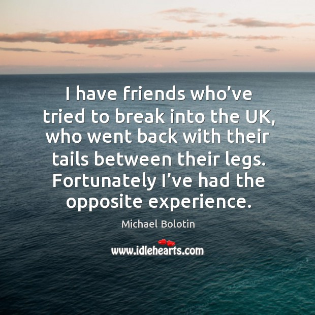 I have friends who've tried to break into the uk, who went back with their Michael Bolotin Picture Quote