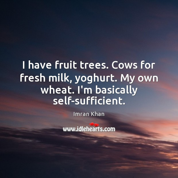 I have fruit trees. Cows for fresh milk, yoghurt. My own wheat. Imran Khan Picture Quote