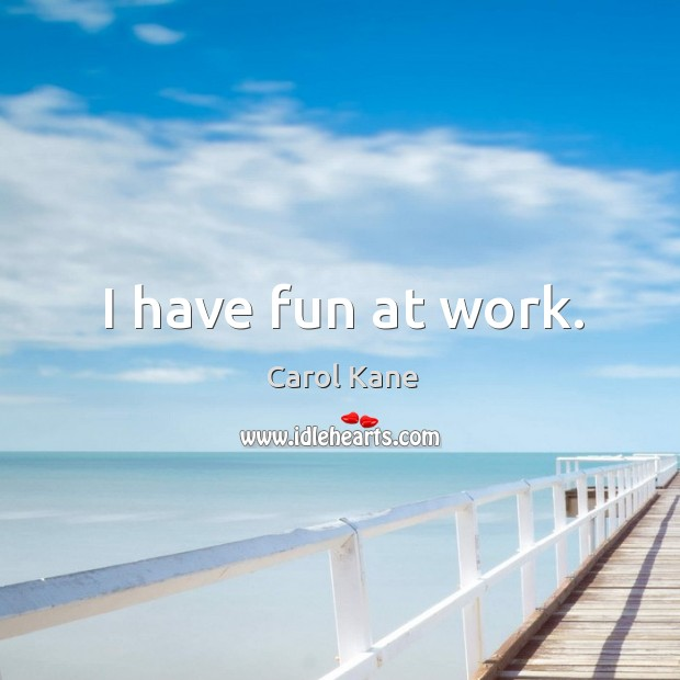 I have fun at work. Carol Kane Picture Quote