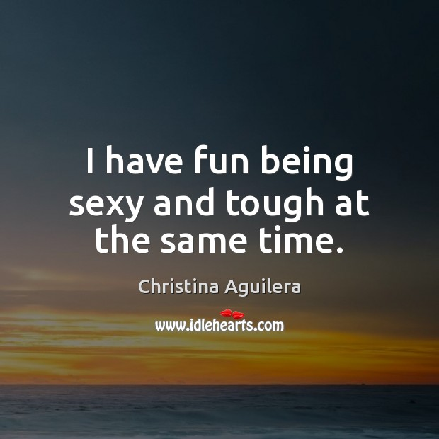 Image, I have fun being sexy and tough at the same time.