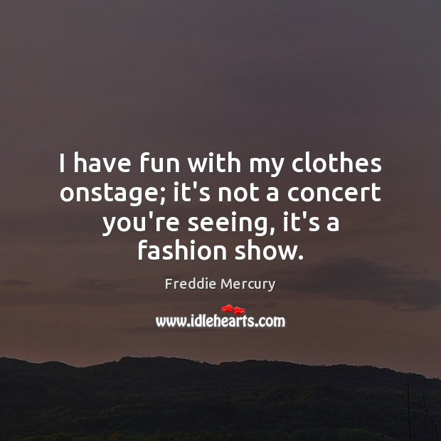I have fun with my clothes onstage; it's not a concert you're seeing, it's a fashion show. Freddie Mercury Picture Quote