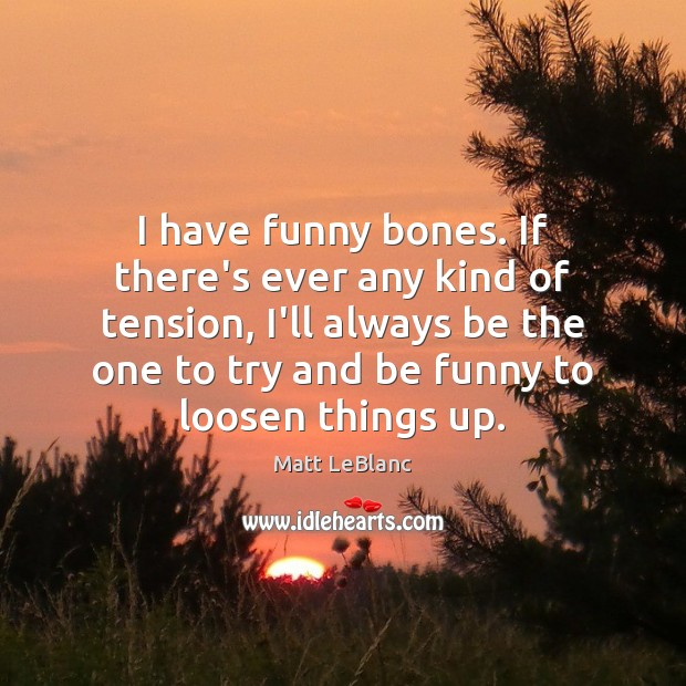 I have funny bones. If there's ever any kind of tension, I'll Matt LeBlanc Picture Quote