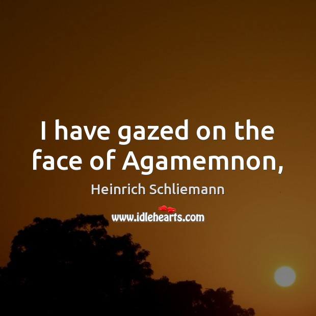 Image, I have gazed on the face of Agamemnon,