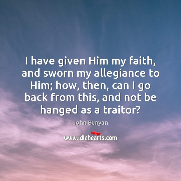 I have given Him my faith, and sworn my allegiance to Him; John Bunyan Picture Quote
