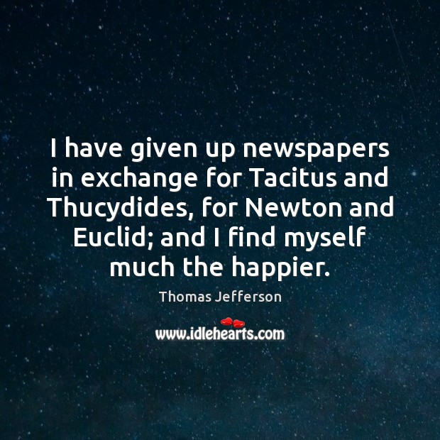 I have given up newspapers in exchange for Tacitus and Thucydides, for Thomas Jefferson Picture Quote
