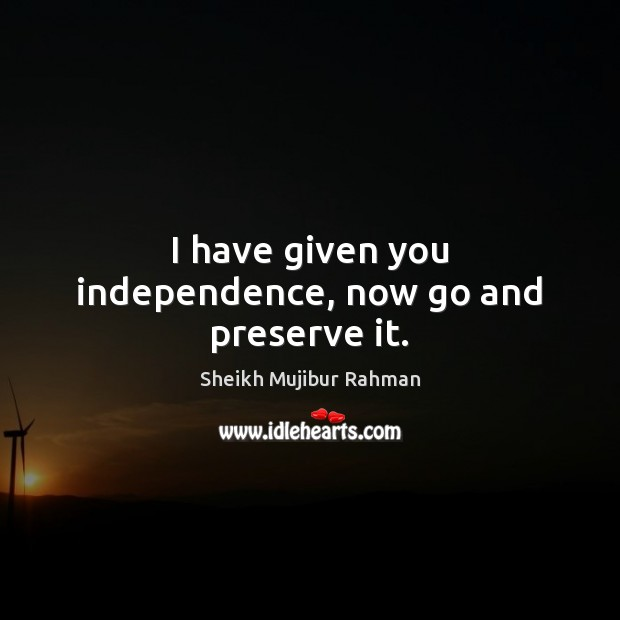 I have given you independence, now go and preserve it. Image