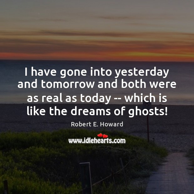 I have gone into yesterday and tomorrow and both were as real Robert E. Howard Picture Quote