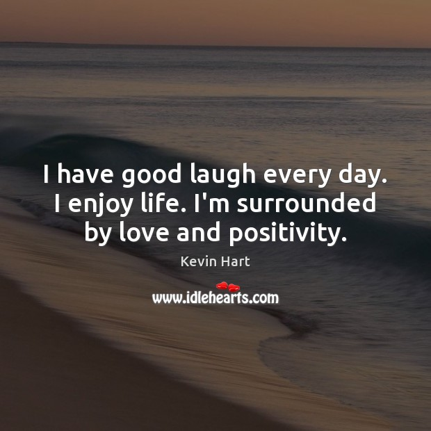 I have good laugh every day. I enjoy life. I'm surrounded by love and positivity. Kevin Hart Picture Quote