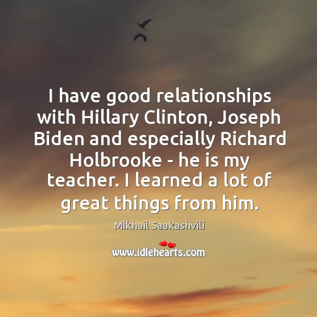 I have good relationships with Hillary Clinton, Joseph Biden and especially Richard Image