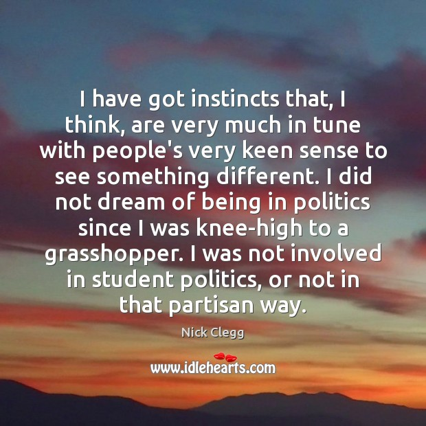 I have got instincts that, I think, are very much in tune Nick Clegg Picture Quote