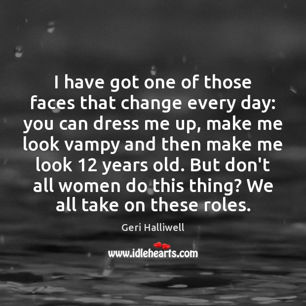 I have got one of those faces that change every day: you Geri Halliwell Picture Quote