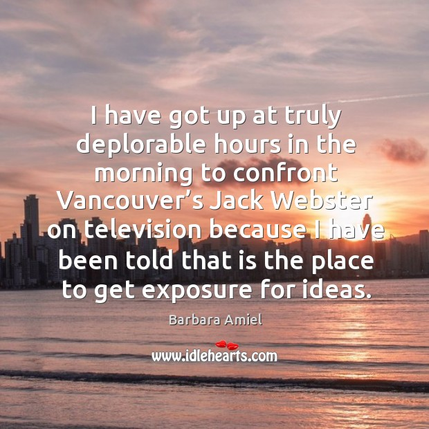I have got up at truly deplorable hours in the morning to confront vancouver's jack Barbara Amiel Picture Quote