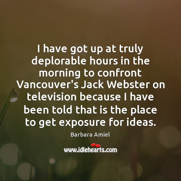 I have got up at truly deplorable hours in the morning to Barbara Amiel Picture Quote