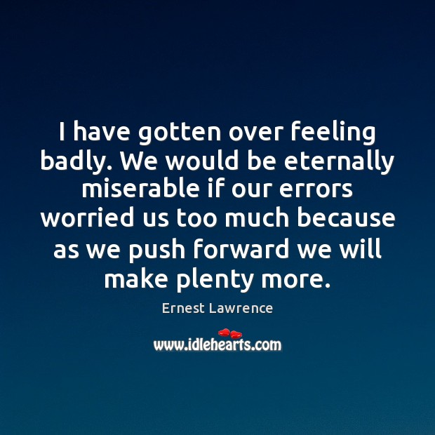 I have gotten over feeling badly. We would be eternally miserable if Image